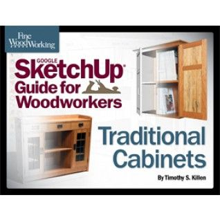 Fine Woodworking S Google Sketchup Guide For Woodworkers Traditional Cabinets Sketchup Woodworking Woodworking Traditional Cabinets