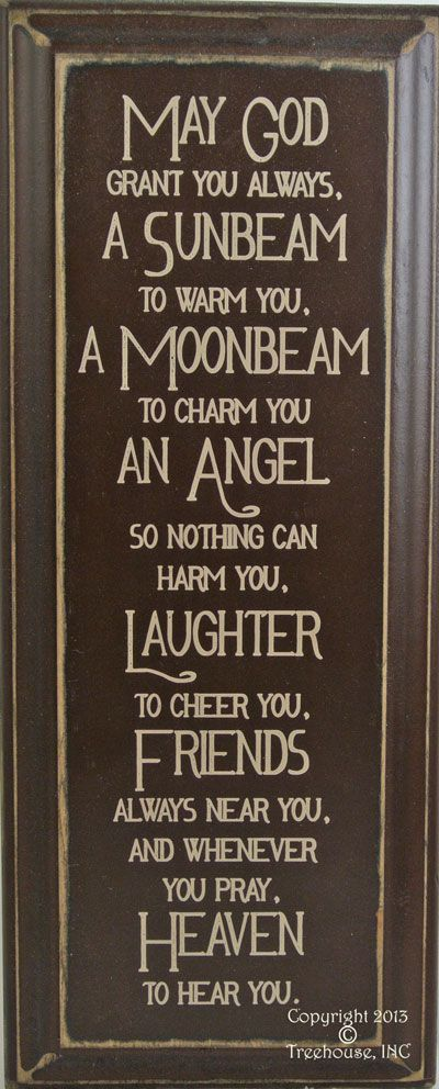 "This beautiful and uplifting sign would be a great addition to anyones home. The words are so meaningful they just make you smile and put you at peace.May God Grant you always,A Sunbeam to warm you, A Moonbeam to charm you, An Angel so nothing can harm you, Laughter to cheer you, Friends always near you, and whenever you pray, Heaven to hear you.Size: 8""x 18""Signs are primitive and imperfections in wood and paint are part of their beauty."