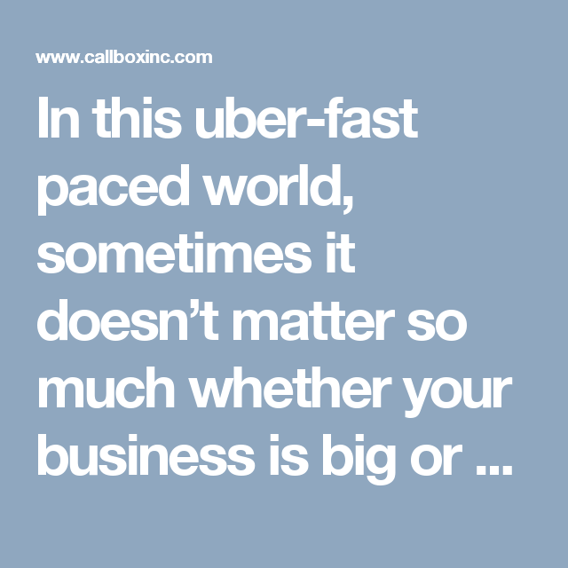 In this uber-fast paced world, sometimes it doesn't matter so much whether your business is big or small.