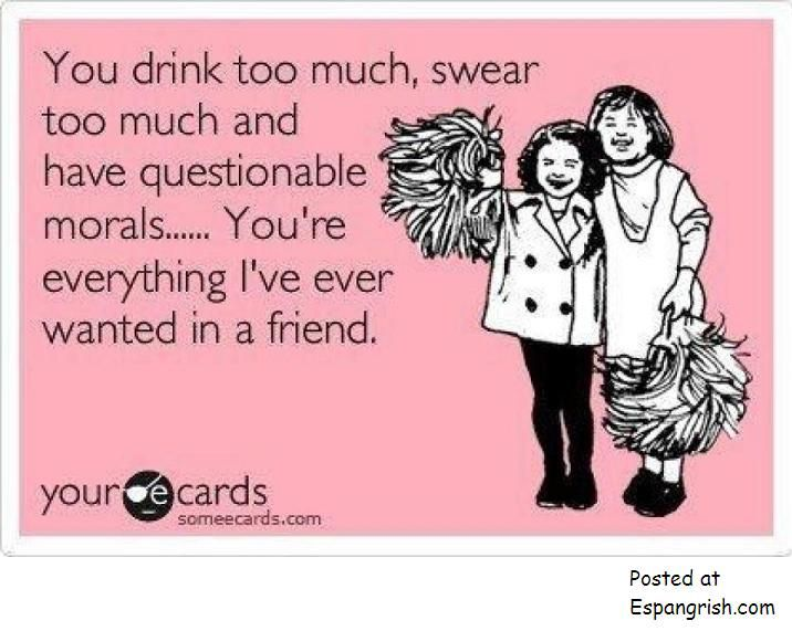 Funny Friendship Ecard: You Drink Too Much, Swear Too Much And Have  Questionable Morals. Youu0027re Everything Iu0027ve Ever Wanted In A Friend. Nice Design