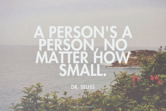 A person's a person, no matter how small. - Dr. Seuss   Jasmin made this with Spoken.ly
