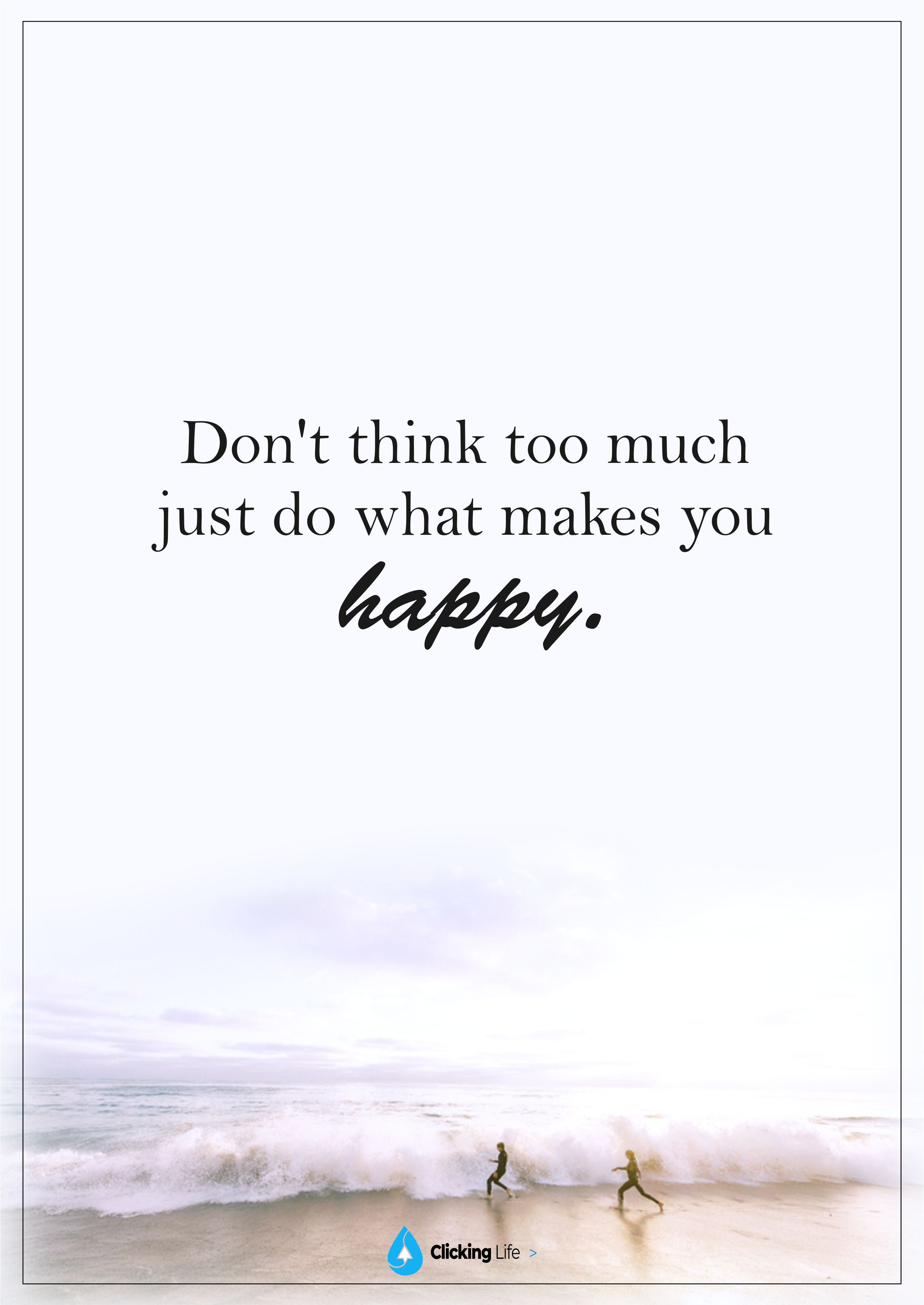 Don T Think Too Much Just Do What Makes You Happy Make You Happy Quotes Think Too Much Quotes Dont Think Too Much