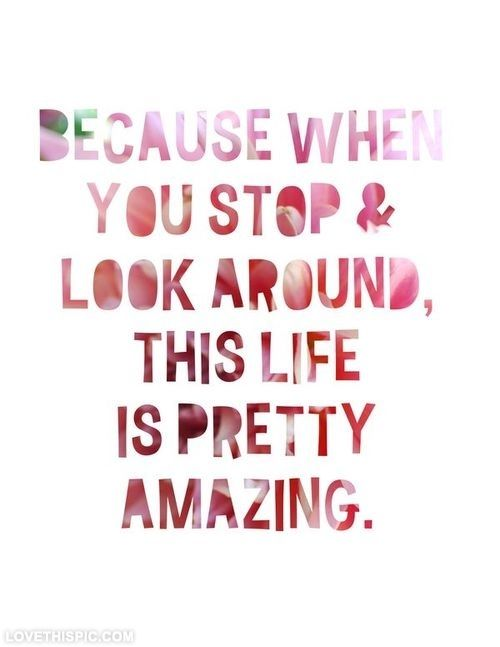 Life Is Pretty Amazing Life Quotes Quotes Quote Life Amazing Life Unique Amazing Life Quotes