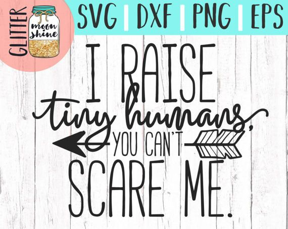 I Raise Tiny Humans You Can T Scare Me Svg Eps Dxf Png Files And Designs For Silhouette Cameo And Cricut Explore Air Cricut Svg Quotes Raising Tiny Humans