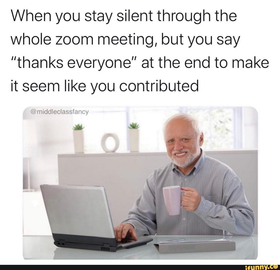 When You Stay Silent Through The Whole Zoom Meeting But You Say Thanks Everyone At The End To Make It Seem Like You Contributed Middleclassfancy Ifunny Meetings Humor Funny