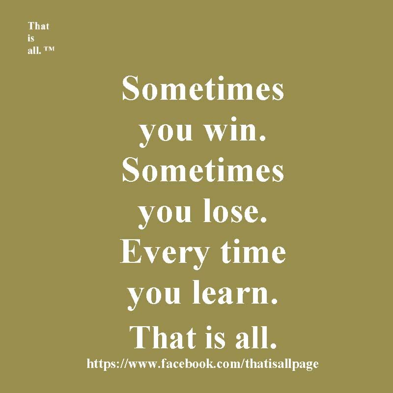 Sometimes You Win Sometimes You Lose Every Time You Learn That