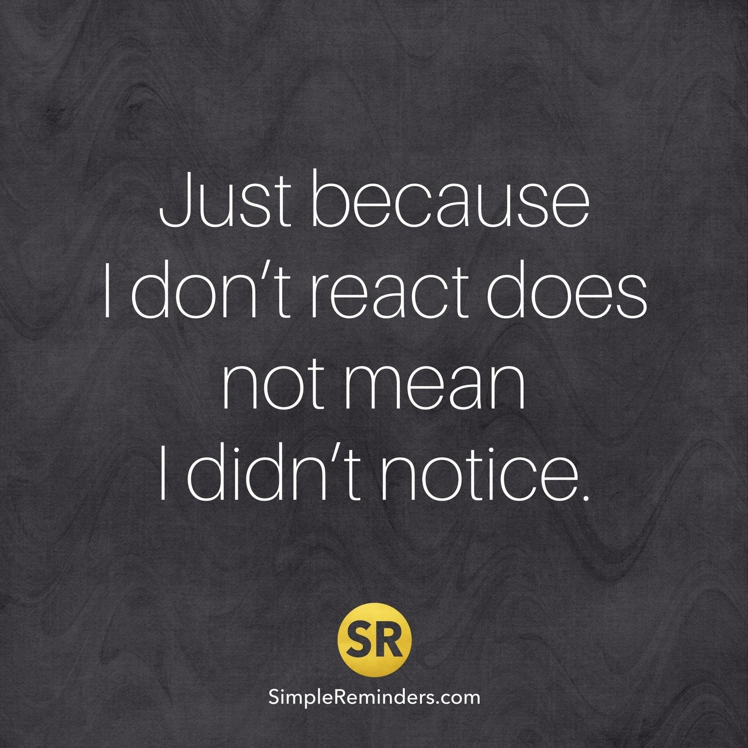 Just because I don't react doesn't mean I didn't notice ...