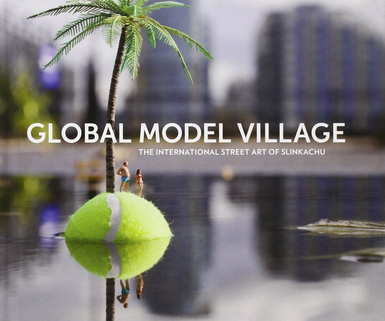Global Model Village: The International Street Art of Slinkachu: Slinkachu