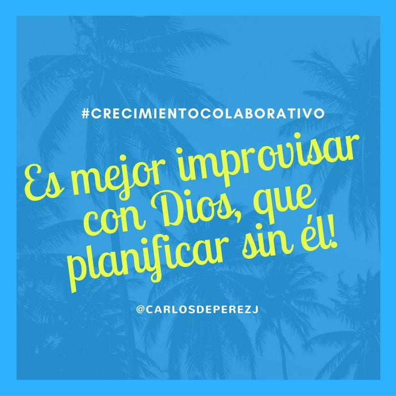 Es mejor improvisar con Dios, que planificar sin Él #CrecimientoColaborativo @carlosdeperezj