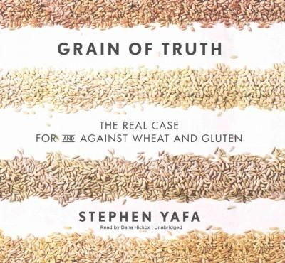 Grain of Truth: The Real Case for and Against Wheat and Gluten; Library Edition