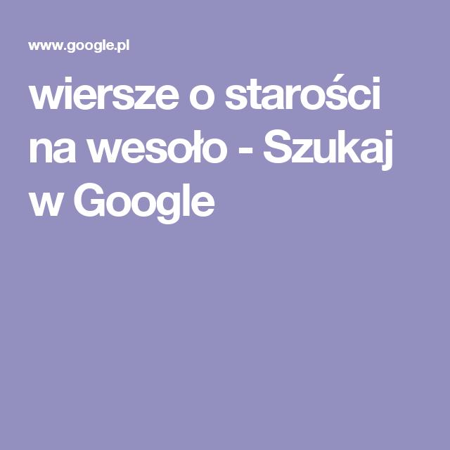 Wiersze O Starości Na Wesoło Szukaj W Google Wiersze