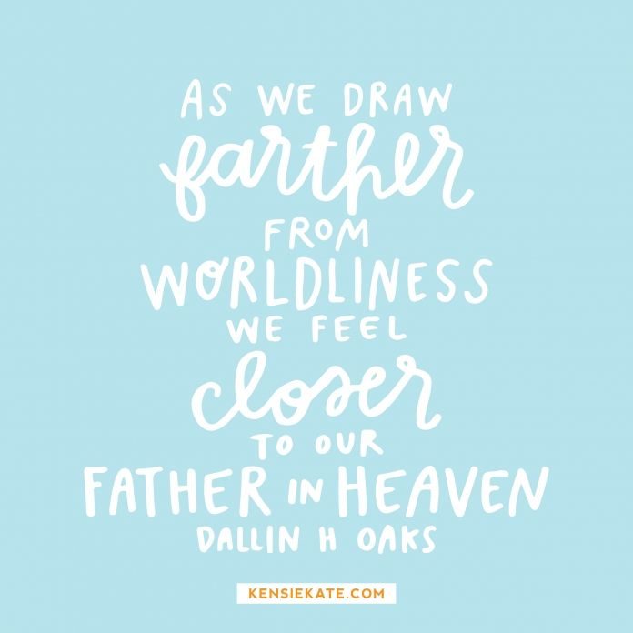 """""""As we draw farther from worldliness, we feel closer to our Father in Heaven and more able to be guided by his Spirit."""" -Dallin H. Oaks"""