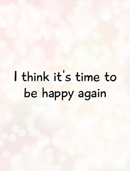 Quotes About Being Happy Again I think it's time to be happy again. Picture Quotes. | Happy  Quotes About Being Happy Again