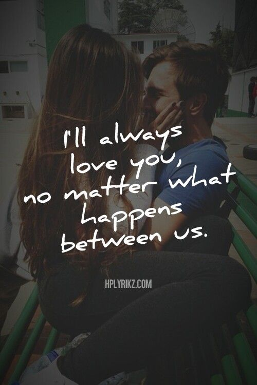 I\'ll always love you no matter what happens between us ...
