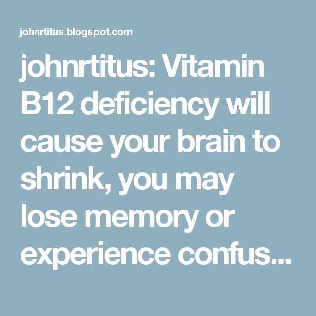johnrtitus: Vitamin B12 deficiency will cause your brain to shrink, you may lose memory or experience confusion. One indication that you might be deficient is the appearance of lines or ridges on your fingernails and/or the disappearance of the moons at the bottoms of your fingernails. Methylcobalamin is the bioactive form, so look on your label to make sure you have that form of B12. Also, watch your peripheral neuropathy start to ease with B12, it is nerve food!