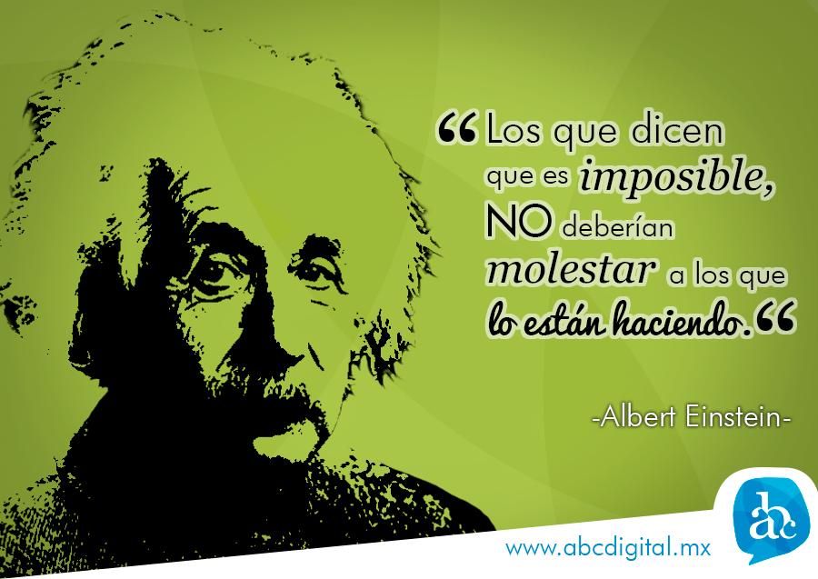 """""""Los que dicen que es imposible no deberían molestar a los que lo están haciendo"""" - Albert Einstein."""
