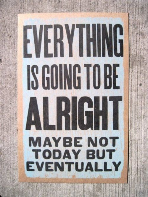 Everything is going to be alright. Maybe not today, but eventually.