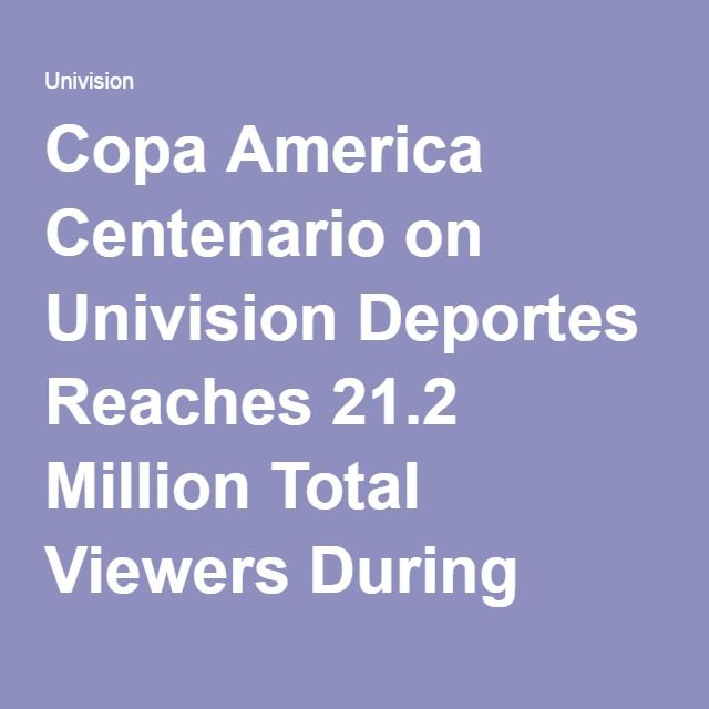 Copa America Centenario on Univision Deportes Reaches 21.2 Million Total Viewers During Opening Weekend, Outperforming World Cup Group Stage by Double Digits - Univision