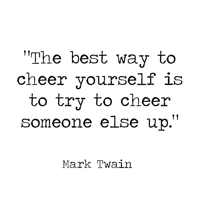 The Best Way To Cheer Yourself Is To Try To Cheer Someone Else Up