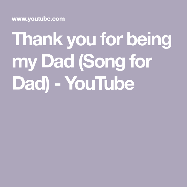 Thank You For Being My Dad Song For Dad Youtube My Dad Song