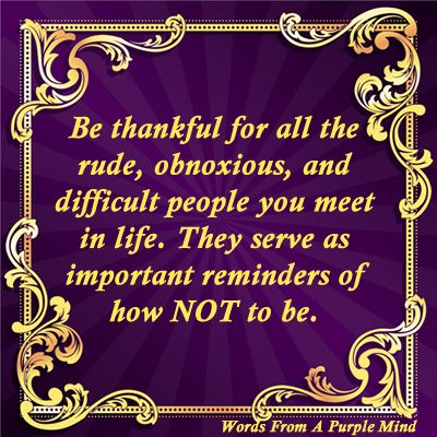 To all the rude, obnoxious, and difficult people, Thank you