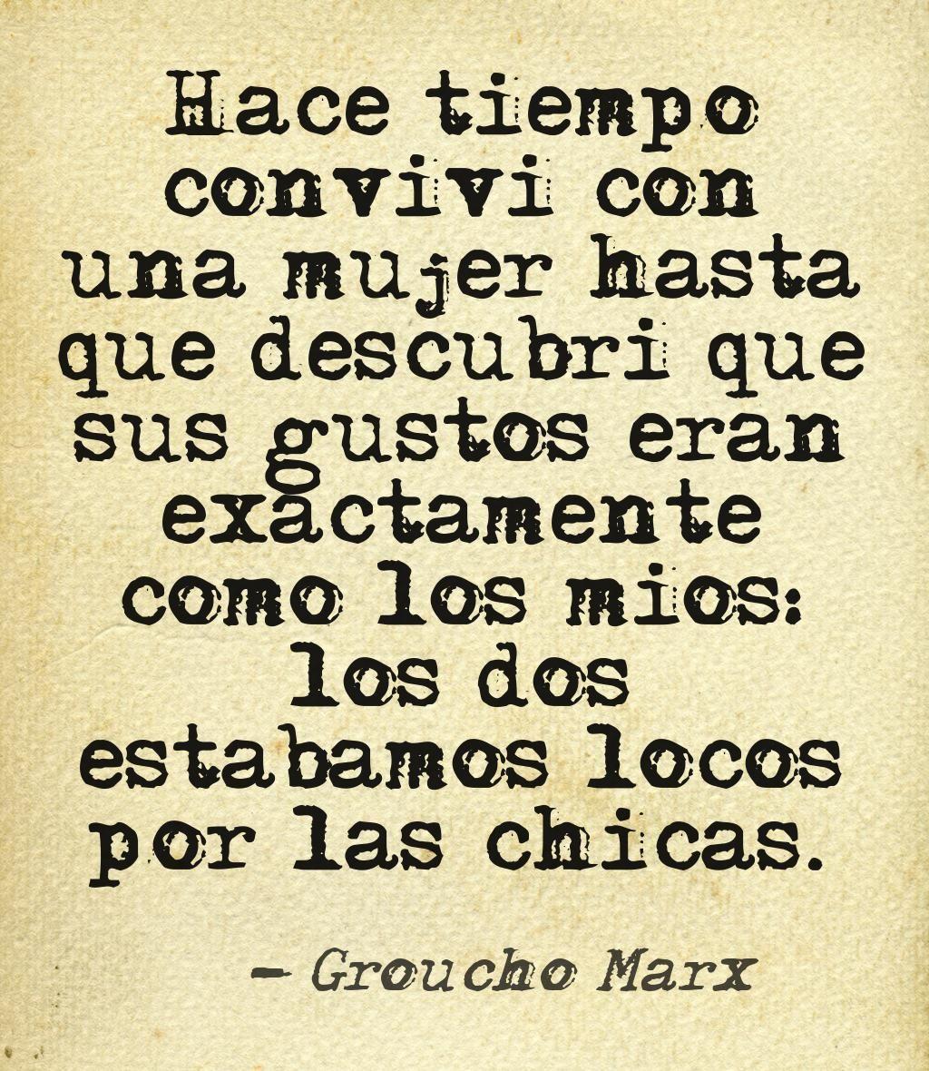 Groucho Marx  Hace tiempo conviví casi dos años con una mujer hasta que descubrí que sus gustos eran exactamente como los míos: los dos estábamos locos por las chicas.