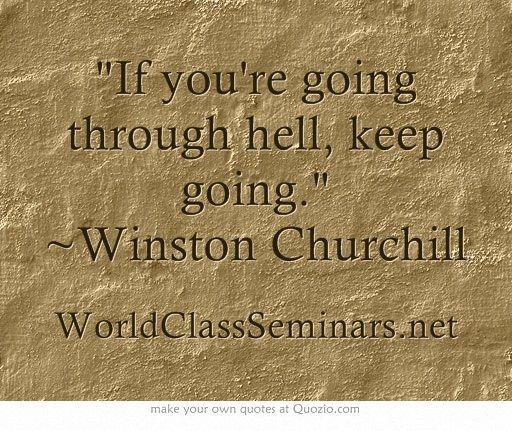 If you're going through hell, keep going. ~Winston Churchill  http://worldclassseminars.net/
