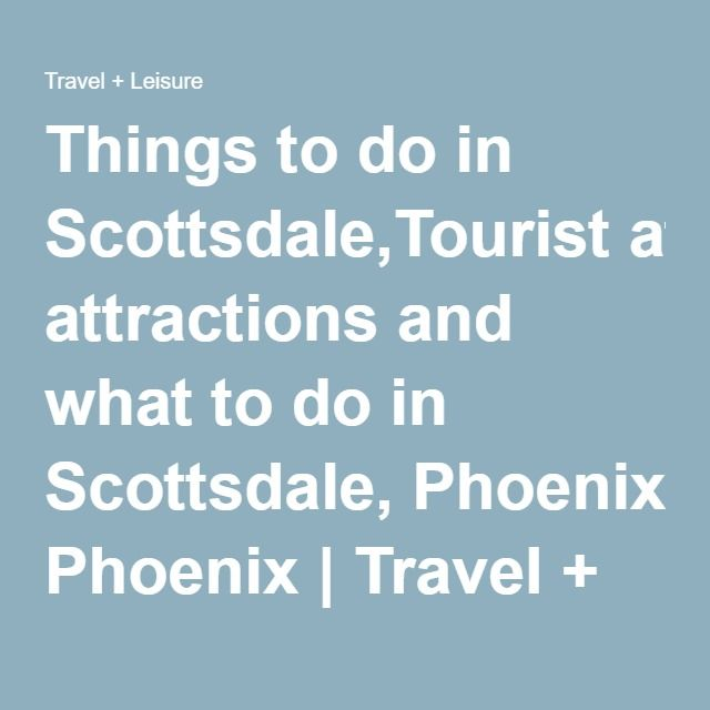 Things to do in Scottsdale,Tourist attractions and what to do in Scottsdale, Phoenix | Travel + Leisure