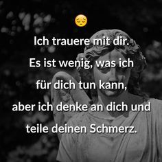 I mourn with you. It& little I can do for you Ich trauere mit dir. Es ist wenig, was ich für dich tun kann, aber ich denke an dich und teile deinen Schmerz. I mourn with you. It& little I can do for you, but I think of you and share your pain.