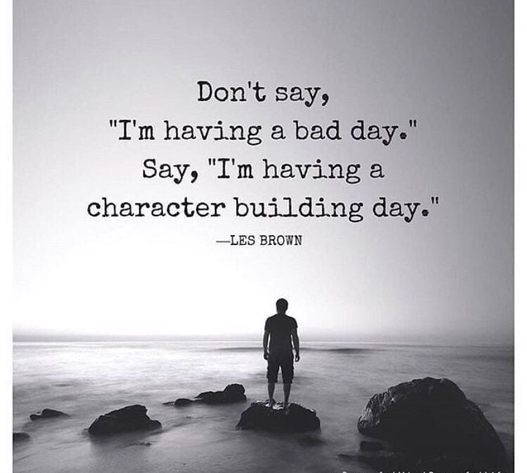 Don T Say I M Having A Bad Day Say I M Having A Character Building Day Bad Day Quotes Quotes By Genres Strong Women Quotes