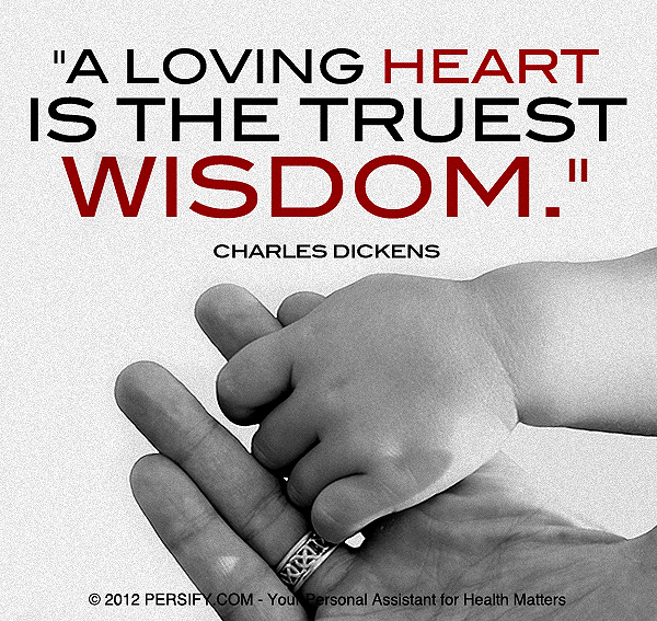 """A loving heart is the truest wisdom."" ~ Charles Dickens"
