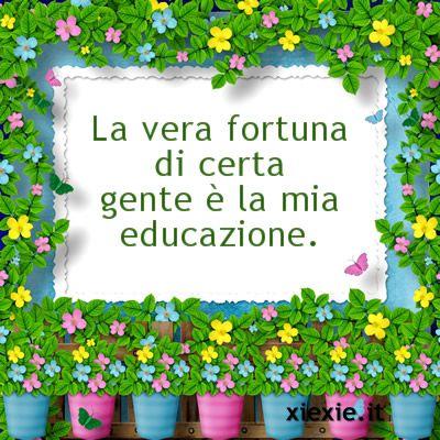 La vera fortuna di certa gente è la mia educazione.
