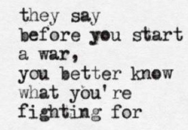 They say before you start a war you better know what you're fighting for