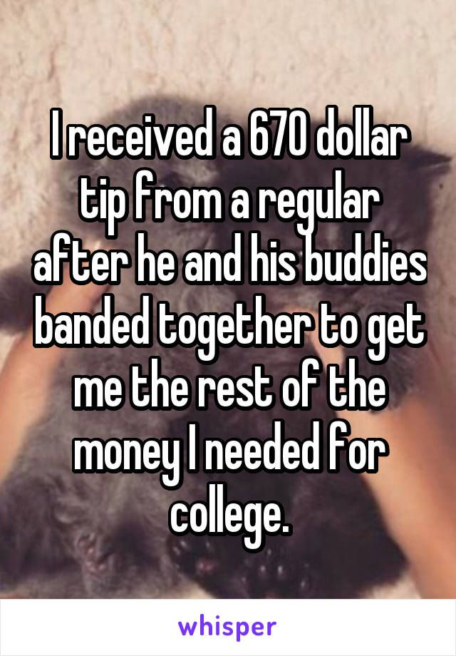 I received a 670 dollar tip from a regular after he and his buddies banded together to get me the rest of the money I needed for college.
