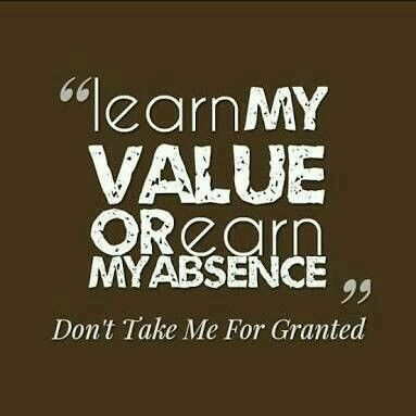Learn My Value Or Earn My Absence Dont Take Me For Granted