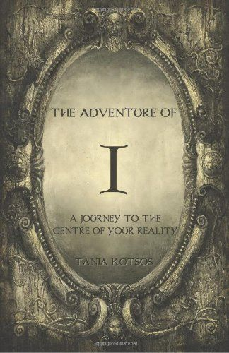 The Adventure of I: A Journey to the Centre of Your Reality by Tania Kotsos, http://www.amazon.com/dp/0957677006/ref=cm_sw_r_pi_dp_P9V-rb0D0XM6F