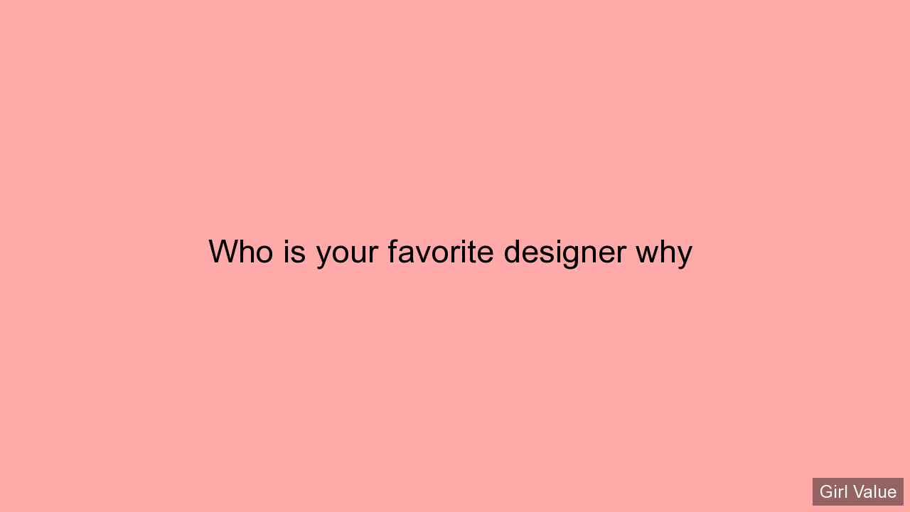 Who is your favorite designer why