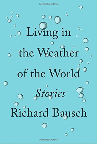 Living in the Weather of the World: Stories by Richard Bausch