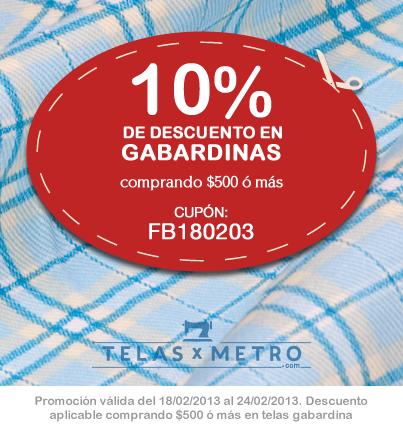 Promo de la Semana: 10% de Descuento en Telas Gabardinas    Realizando una compra de -$-500 o más en telas gabardina, tenés un 10% de descuento.    Podés ver todas las gabardinas: http://www.telasxmetro.com/catalogsearch/result/?q=gabardina    Promoción válida del 18/02/2013 al 24/02/2013, con el cupón FB180203.       Accede a www.telasxmetro.com. Te pediremos el cupón durante el proceso de compra.