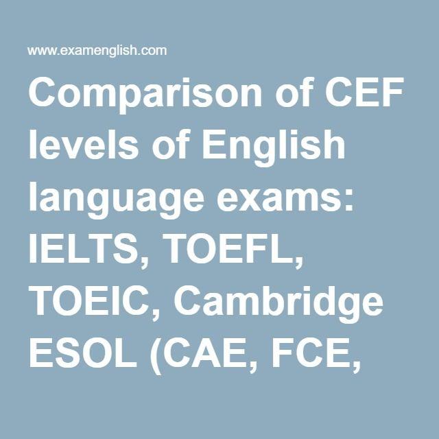 Comparison Of Cef Levels Of English Language Exams Ielts Toefl Toeic Cambridge Esol Cae Fce Pet Ket Cpe Bulats Bec P Ielts Toefl English Language