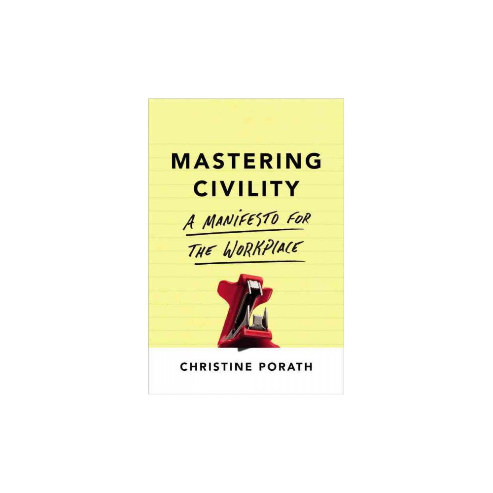 Mastering Civility : A Manifesto for the Workplace (Hardcover) (Christine Porath)