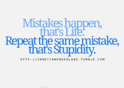 Mistakes Happen Thats Life Repeat The Same Mistake Thats