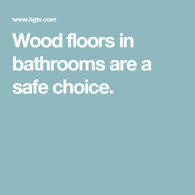 Wood floors in bathrooms are a safe choice.