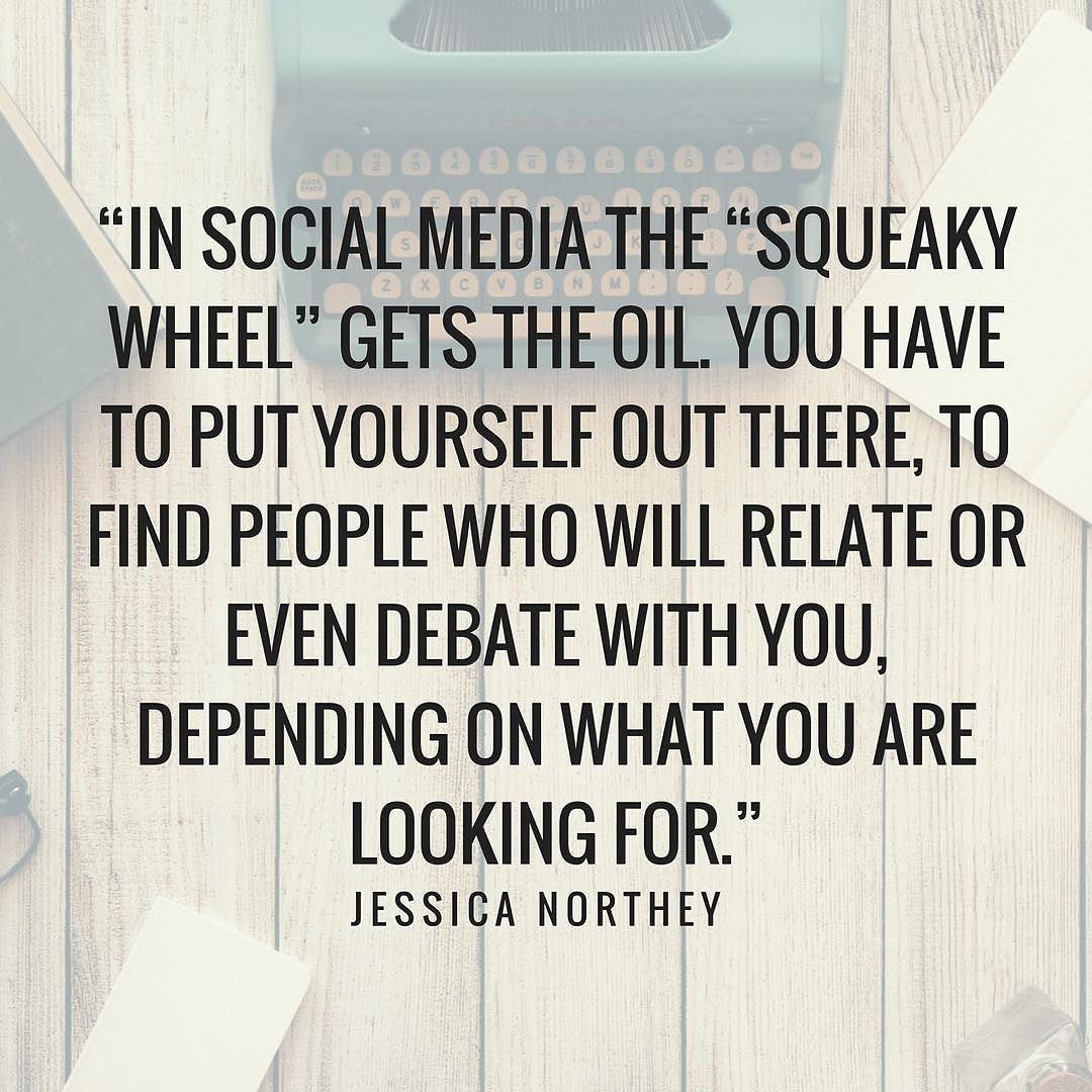 In Social Media the squeaky wheel gets the oil. You have to put yourself out there to find people who will relate or even debate with you depending on what you are looking for. - Jessica Northey  #Quote #MotivationalMonday #MondayMotivation