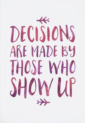 Decisions Are Made By Those Who Show Up Quotes Quote