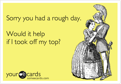 Sorry You Had A Rough Day Would It Help If I Took Off My Top Ecards Funny Someecards Funny Wine Pictures