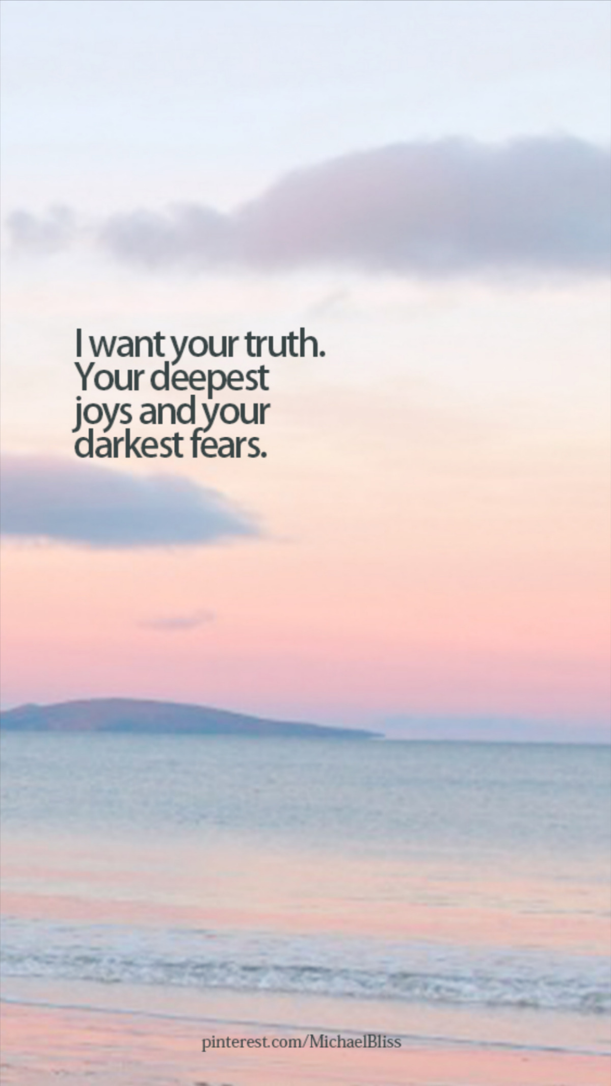 I want your truth. Your deepest joys and your darkest fears.