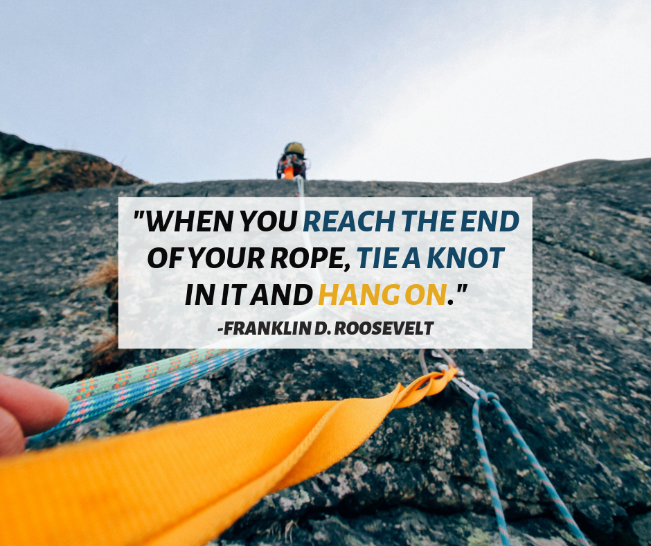 """""""When you reach the end of your rope, tie a knot in it and"""