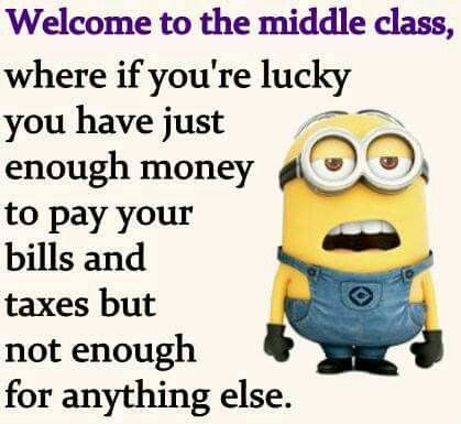 Guess I Am Not In The Middle Class Sorry Now I Am Low Class Because Bills Can T Aways Get Paid And Taxes Are Ou Minions Quotes Minions Funny Bones Funny