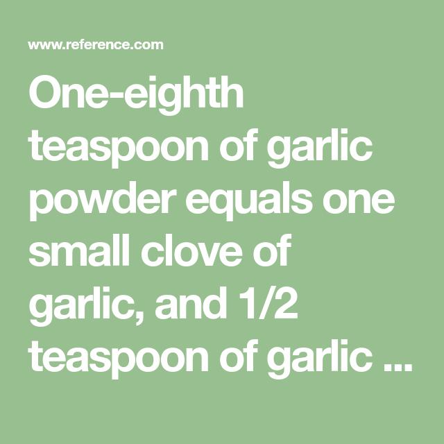 One-eighth teaspoon of garlic powder equals one small clove of garlic, and 1/2  teaspoon of garlic powder equals one large clove.